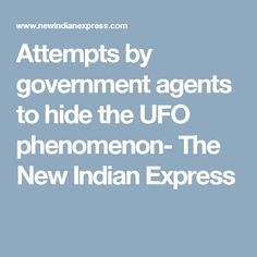 Attempts by government agents to hide the UFO phenomenon- The New Indian Express