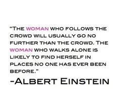 Albert Einstein. The woman who follows the crowd will usually go no further than the crowd. The woman who walks alone is likely to find herself in places no one has ever been before. #quote