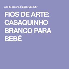 FIOS DE ARTE: CASAQUINHO BRANCO PARA BEBÊ