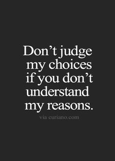 Donu0027t Judge My Choices If You Donu0027t Understand My Reasons
