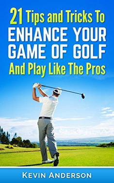 golf 21 tips and tricks to enhance your game of golf and play like the