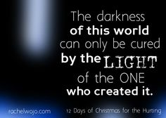 The darkness of this world can only be cured by the light of the one who created it.