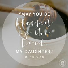 Ruth 3:10 May you be blessed by the Lord, my daughter.