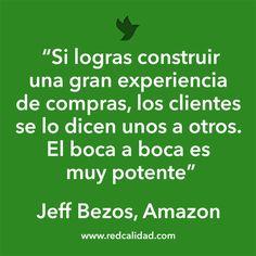 'Si logras construir una gran experiencia de compras, los clientes se lo dicen unos a otros. El boca a boca es muy potente'  Jeff Bezos, Amazon