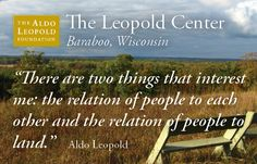 """Aldo Leopold- """"There are two things that interest me the relation of people to each other and the relation of people to land"""""""