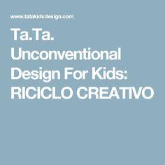 Ta.Ta. Unconventional Design For Kids: RICICLO CREATIVO