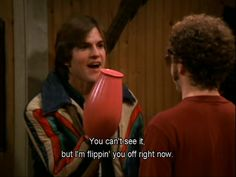 """Kelso & Hyde """"You Can't See It, But I'm Flippin' You Off Right Now."""""""