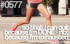 So that I can quit because I'm done-not because I'm exhausted!
