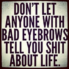 """Don't let anyone with bad eyebrows tell you shit about life.""  My mother in law."
