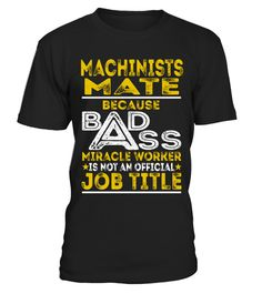 """# Machinists Mate - Badass Job Shirts .    Machinists Mate Because Badass Miracle Worker is not an Official Job Title ShirtsSpecial Offer, not available anywhere else!Available in a variety of styles and colorsBuy yours now before it is too late! Secured payment via Visa / Mastercard / Amex / PayPal / iDeal How to place an order  Choose the model from the drop-down menu Click on """"Buy it now"""" Choose the size and the quantity Add your delivery address and bank details And that's it!"""