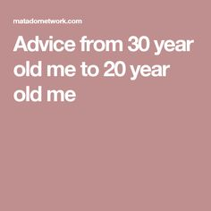 Advice from 30 year old me to 20 year old me