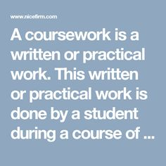 A coursework is a written or practical work. This written or practical work is done by a student during a course of study. This is an integral part of the studies. The coursework is given a time to write. You will need to submit it after completing it within the time period. The coursework doesn't mean that it will be completed in the exam. It should be completed before the exam in the similar way as we complete other study course before the exam. This coursework has some marks that should…