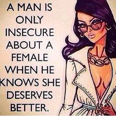 You should ALWAYS feel insecure Everywoman deserves a man that won't work and not use her.