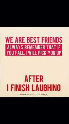 Best friends - will always pick you up after they have stopped laughing