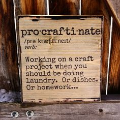 This 9 x 9 x 1.5 rustic sign features the phonetic pronunciation and dictionary definition of the word Procraftinate, a clever twist on procrastination and a great gift for the craft lover in your life! This item is stained, sanded, and sealed with a satin finish for a weathered