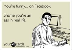 You're funny.... on Facebook. Shame you're an ass in real life.