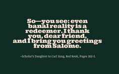 So—you see: even banal reality is a redeemer. I thank you, dear friend, and I bring you greetings from Salome. ~Scholar's Daughter to Carl Jung, The Red Book, Pages 262-3.
