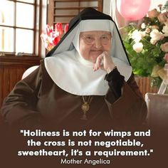 """Holiness is not for wimps and the cross is not negotiable, sweetheart, it's a requirement."" - Mother Angelica"