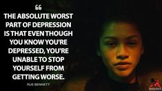 Rue Bennett: The absolute worst part of depression is that even though you know you're depressed, you're unable to stop yourself from getting worse. Sad Movie Quotes, Romantic Movie Quotes, Film Quotes, Quotes Deep Feelings, Mood Quotes, Deep Thought Quotes, Mental Health Quotes, Depression Quotes, Quote Aesthetic