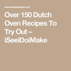 Over 150 Dutch Oven Recipes To Try Out – iSeeiDoiMake