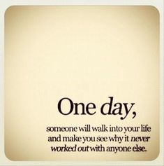 One day, maybe, someone will walk into your life and make you see why it never worked out with anyone else.