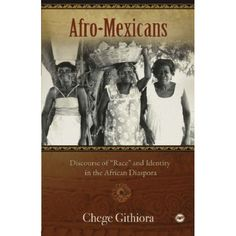 "Afro-Mexicans - Discourse of ""Race"" and Identity in the African Diaspora by Chege Githiora"