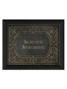 """""""not my circus, not my monkeys""""  If not on my walls, then perhaps a tattoo..."""