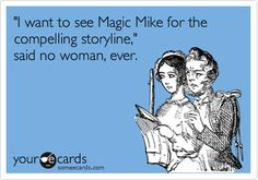 'I want to see Magic Mike for the compelling storyline,' said no woman, ever.  @Jasmine Dekker Made me think of you!!! LOL!
