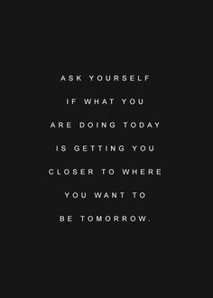 Ask Yourself If What You Are Doing Today Is Getting You Closer To Where You… #entrepreneurquotes #kurttasche