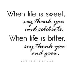 When life is sweet, say thank you and celebrate.  When life is bitter, say thank you and grow.    Give thanks in all circumstances; for this is God's will for you in Christ Jesus.  ~1 Thessalonians 5:18, New International Version (NIV)
