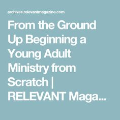From the Ground Up Beginning a Young Adult Ministry from Scratch  | RELEVANT Magazine