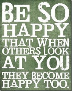 Be genuinely happy! Get rid of things in my life that do not make me happy if they are thing I do have control over!