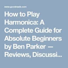 How to Play Harmonica: A Complete Guide for Absolute Beginners by Ben Parker — Reviews, Discussion, Bookclubs, Lists | Goodreads