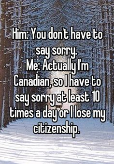 don't have to say sorry. Me: Actually I'm Canadian, so I have to say sorry at least 10 times a day or I lose my citizenship.You don't have to say sorry. Me: Actually I'm Canadian, so I have to say sorry at least 10 times a day or I lose my citizenship. Canada Jokes, Canada Funny, Canada Eh, Canadian Things, I Am Canadian, Canadian Humour, Funny Canadian Memes, Canadian Facts, British Humor