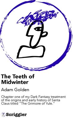 "The Teeth of Midwinter by Adam Golden https://scriggler.com/detailPost/story/55958 Chapter one of my Dark Fantasy treatment of the origins and early history of Santa Claus titled ""The Grimoire of Yule."""