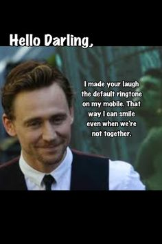 Tom Hiddleston: Hello Darling... • I did you one better. Your laugh is my ringtone...