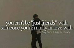 You cant be just friends with someone youre madly in love with