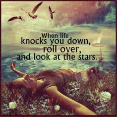 when life knows you down, roll over and look at the stars