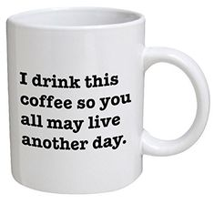 Funny Mug - I drink this coffee so you all may live another day - 11 OZ Coffee Mugs - Funny Inspirational and sarcasm - By A Mug To Keep TM - Lovely Novelty Unique Coffee Mugs, Funny Coffee Mugs, Coffee Humor, Funny Mugs, Coffee Lover Gifts, Gifts In A Mug, Diy Tableware, Funny Gifts For Men, Funny Christmas Gifts