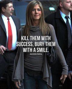 Kill them with success..