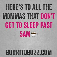Here's to all the mommas that dont get to sleep past 5amWe'll get to sleep in again someday... Right?   Follow us at: www.burritobuzz.com     Twitter: www.twitter.com/BurritoBuzz IG: @burritobuzz Pinterest: @burritobuzz BurritoBuzz@att.net  #burritobuzz #blog #parenting #parentingblog #FTP #workingmom #SAHM #SAHD #baby #newbaby #instafollow #instaparent #children #mommyblog #multiples #FB #IG #networking #parentinghumor #breastfeeding #bottlefeeding #mommywars #stopmommywars