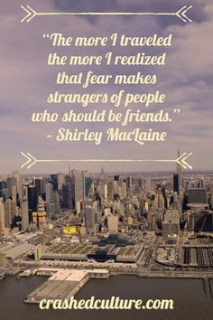 """""""The more I traveled the more I realized that fear makes strangers of people who should be friends."""" - Shirley MacLaine #travel #quote #wanderlust"""