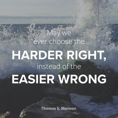"President Thomas S. Monson: ""May we ever choose the harder right, instead of the easier wrong."" #LDS #LDSconf #quotes"