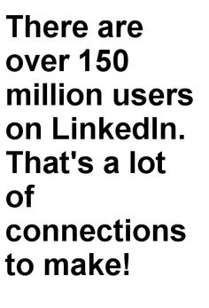 There are over 150 million users on LinkedIn. That's a lot of connections to make!