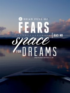 A head full of fears has no space for dreams. Quotes about dreams and fear.