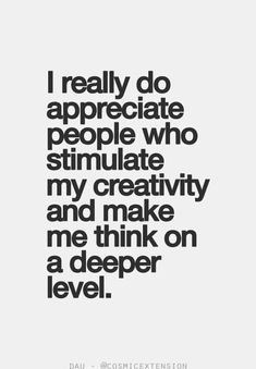 ,I really do appreciate people who stimulate my creativity and make me think on a deeper level.