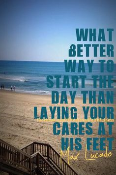 what better way to start the day than laying your cares at His feet - Max Lucado
