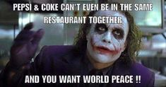 Pepsi & Coke can't even be in the same restaurant together. And you want world peace? 😂 Humor.