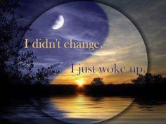 I didn't change.  I just woke up.  This brought a knowing smile to my eyes...awakening to me.