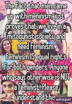 """The fact that men came up with meninism, just proves that we live in a misogynist society and need feminism. Feminism IS equal rights for both genders. Anyone who says otherwise is NOT a feminist. Please understand this. """